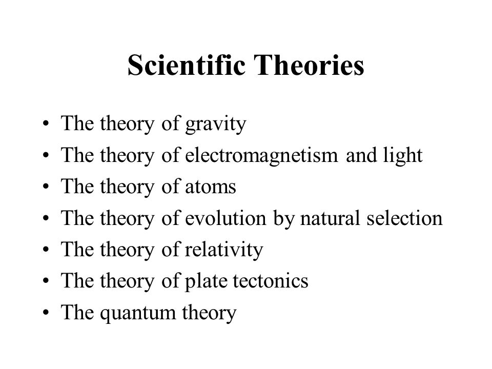 Scientific Theories The theory of gravity The theory of electromagnetism and light The theory of atoms The theory of evolution by natural selection Th