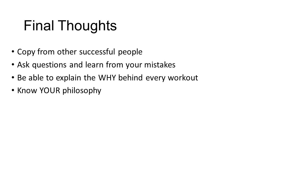 Final Thoughts Copy from other successful people Ask questions and learn from your mistakes Be able to explain the WHY behind every workout Know YOUR philosophy