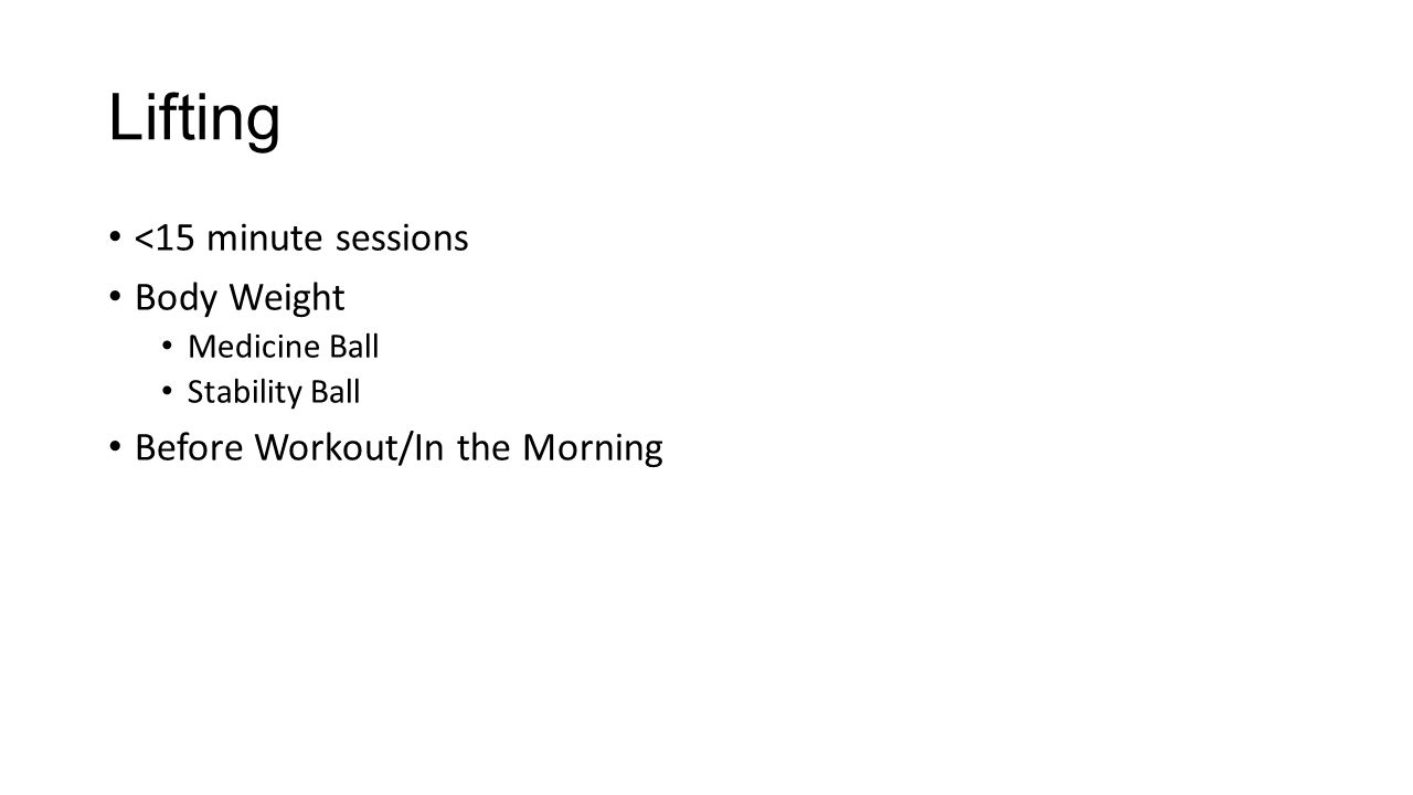 Lifting <15 minute sessions Body Weight Medicine Ball Stability Ball Before Workout/In the Morning