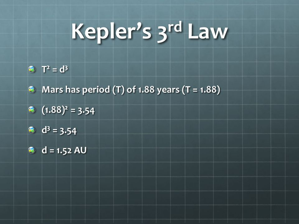 Kepler's 3 rd Law T 2 = d 3 Mars has period (T) of 1.88 years (T = 1.88) (1.88) 2 = 3.54 d 3 = 3.54 d = 1.52 AU
