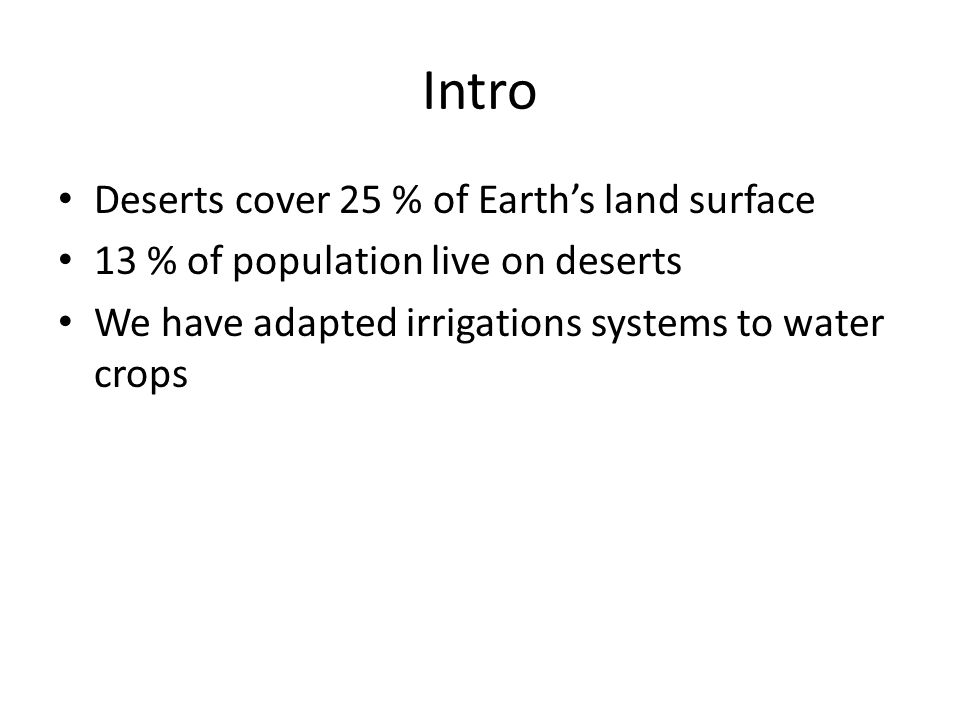 Intro Deserts cover 25 % of Earth's land surface 13 % of population live on deserts We have adapted irrigations systems to water crops