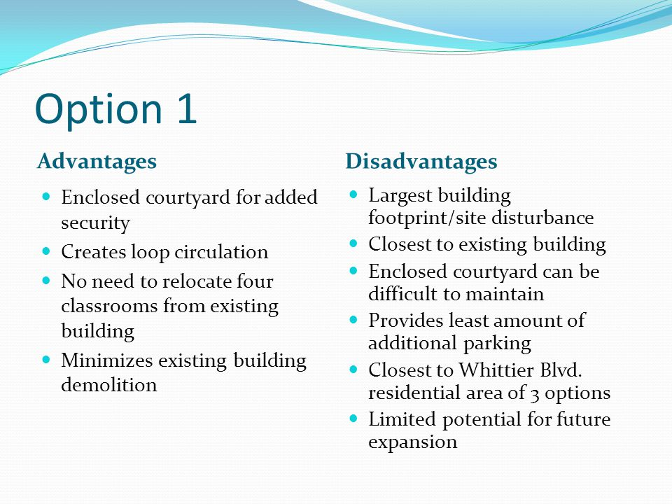 Option 1 Advantages Disadvantages Enclosed courtyard for added security Creates loop circulation No need to relocate four classrooms from existing building Minimizes existing building demolition Largest building footprint/site disturbance Closest to existing building Enclosed courtyard can be difficult to maintain Provides least amount of additional parking Closest to Whittier Blvd.