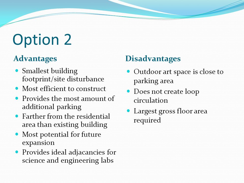 Option 2 Advantages Disadvantages Smallest building footprint/site disturbance Most efficient to construct Provides the most amount of additional parking Farther from the residential area than existing building Most potential for future expansion Provides ideal adjacancies for science and engineering labs Outdoor art space is close to parking area Does not create loop circulation Largest gross floor area required