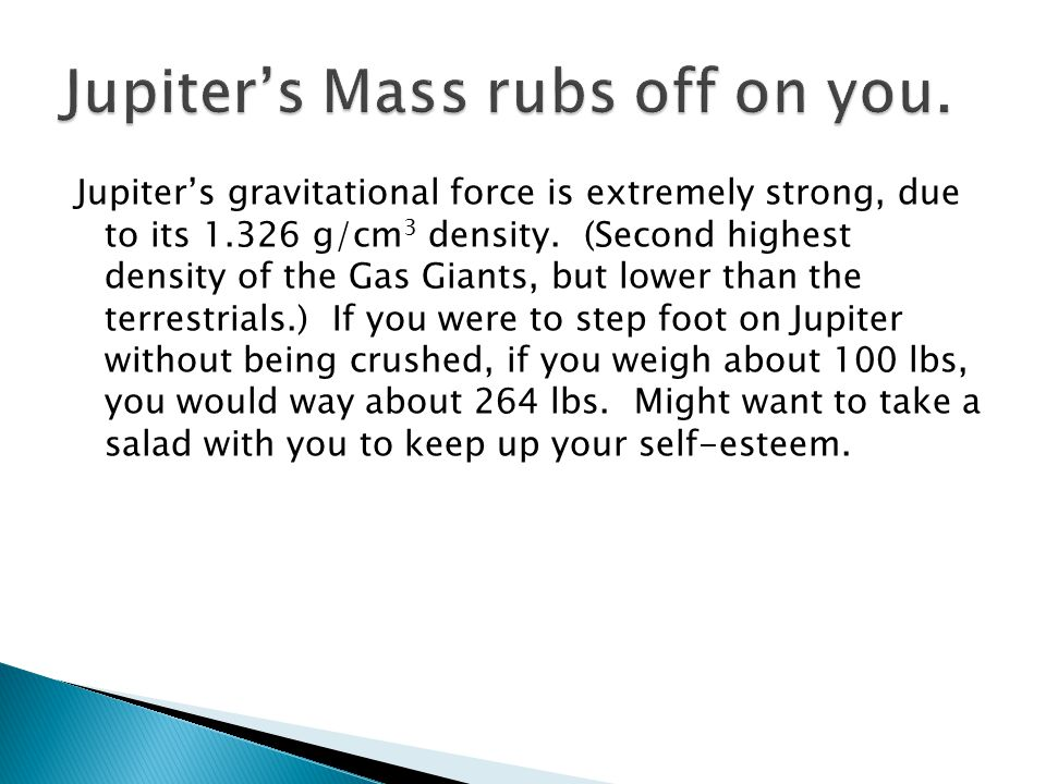 Jupiter's gravitational force is extremely strong, due to its 1.326 g/cm 3 density.