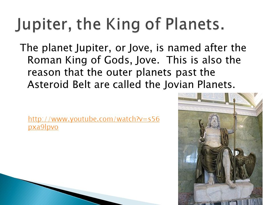 The planet Jupiter, or Jove, is named after the Roman King of Gods, Jove. This is also the reason that the outer planets past the Asteroid Belt are ca