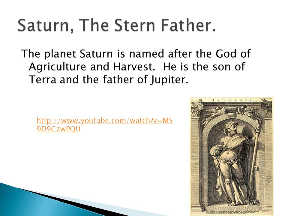 The planet Saturn is named after the God of Agriculture and Harvest. He is the son of Terra and the father of Jupiter. http://www.youtube.com/watch?v=