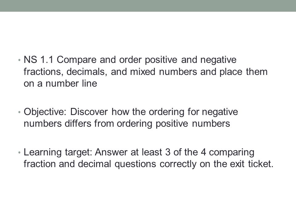 NS 1.1 Compare and order positive and negative fractions, decimals, and mixed numbers and place them on a number line Objective: Discover how the ordering for negative numbers differs from ordering positive numbers Learning target: Answer at least 3 of the 4 comparing fraction and decimal questions correctly on the exit ticket.