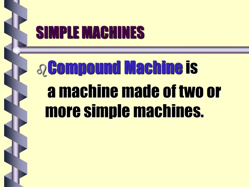 b Compound Machine is a machine made of two or more simple machines.
