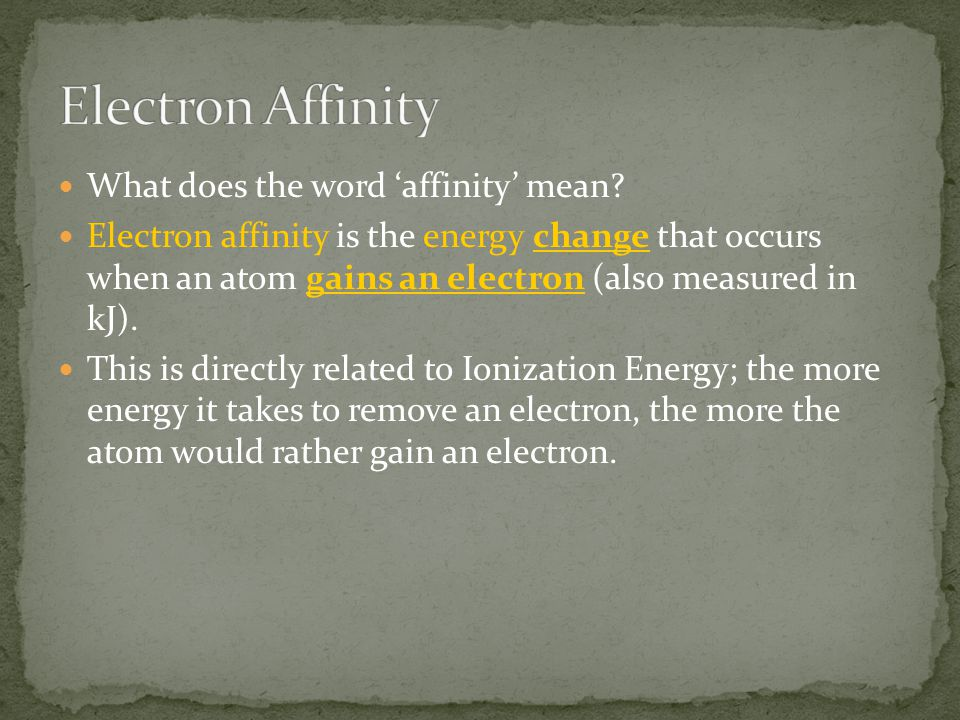 What does the word 'affinity' mean? Electron affinity is the energy change that occurs when an atom gains an electron (also measured in kJ). This is d