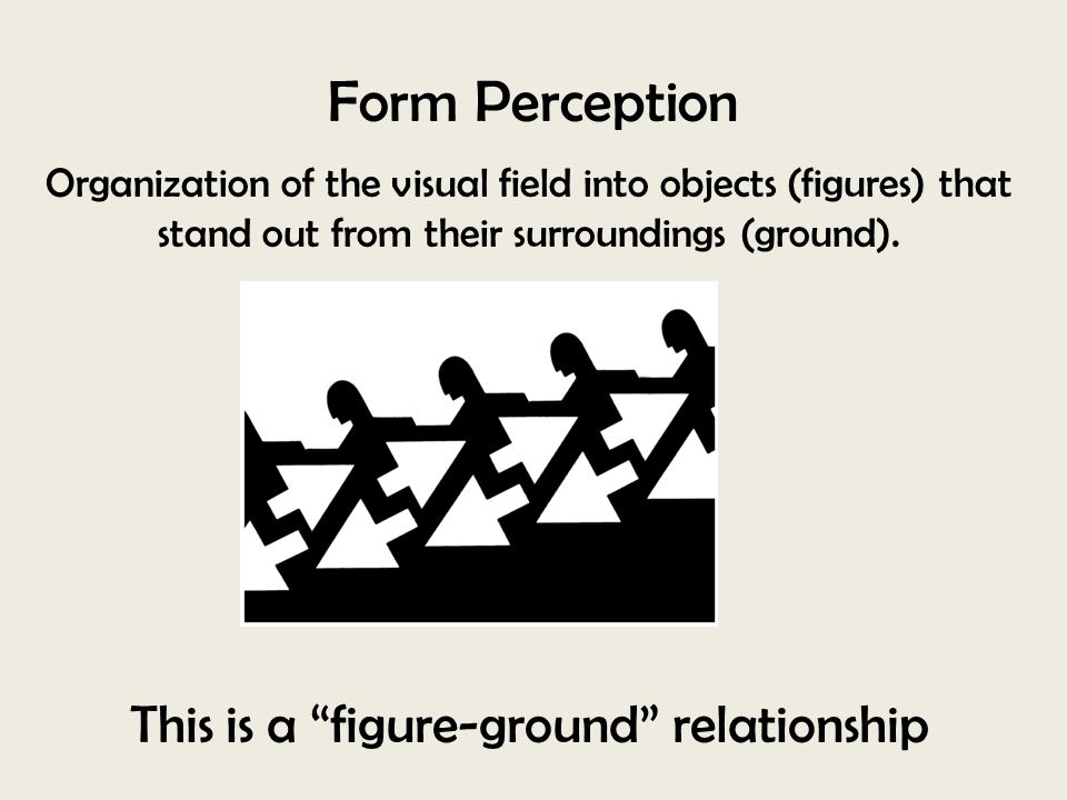 "Organization of the visual field into objects (figures) that stand out from their surroundings (ground). Form Perception This is a ""figure-ground"" rel"