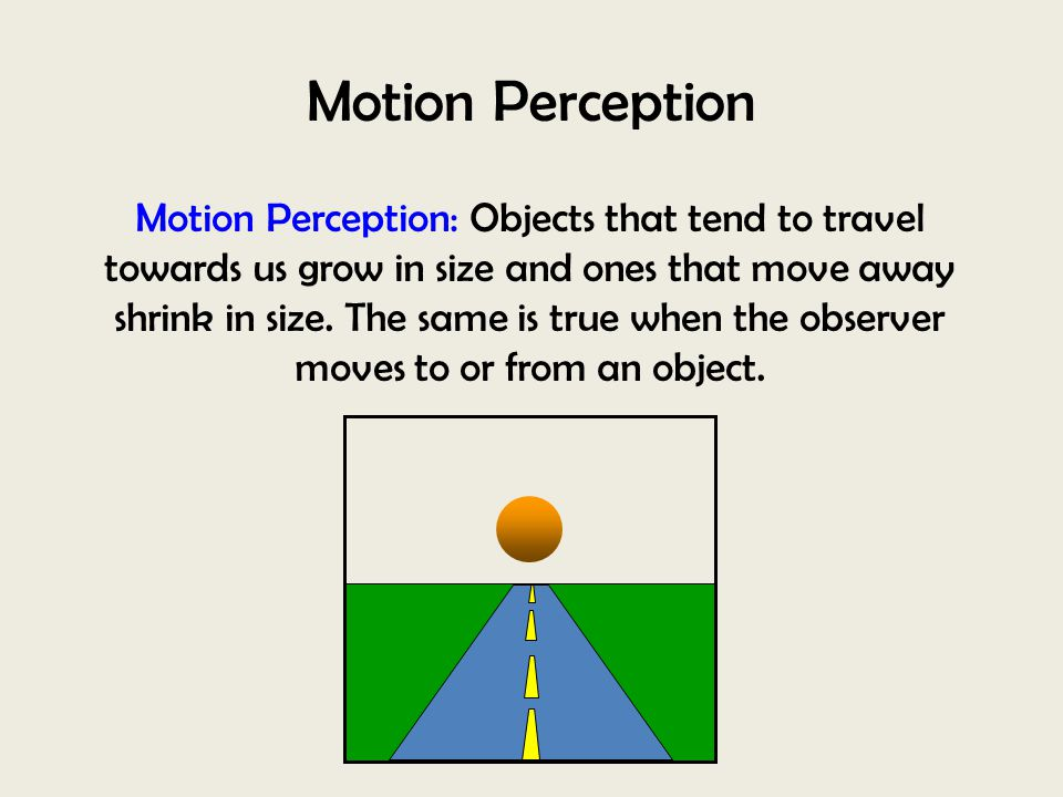 Motion Perception Motion Perception: Objects that tend to travel towards us grow in size and ones that move away shrink in size. The same is true when