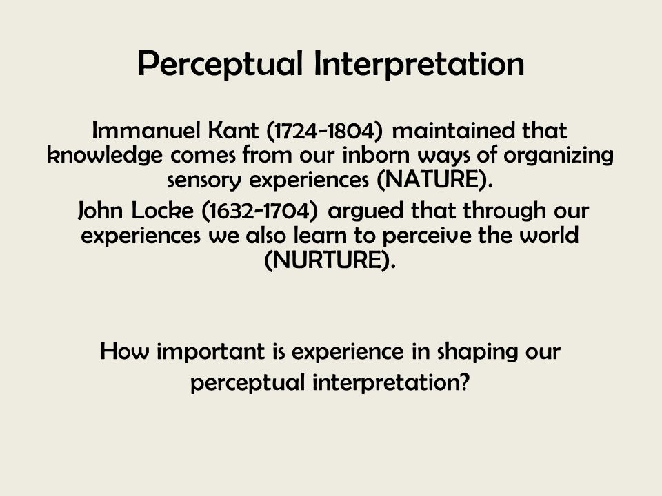 Perceptual Interpretation Immanuel Kant (1724-1804) maintained that knowledge comes from our inborn ways of organizing sensory experiences (NATURE). J