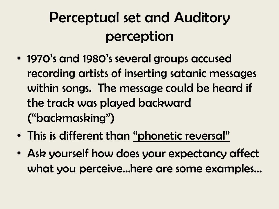 Perceptual set and Auditory perception 1970's and 1980's several groups accused recording artists of inserting satanic messages within songs. The mess