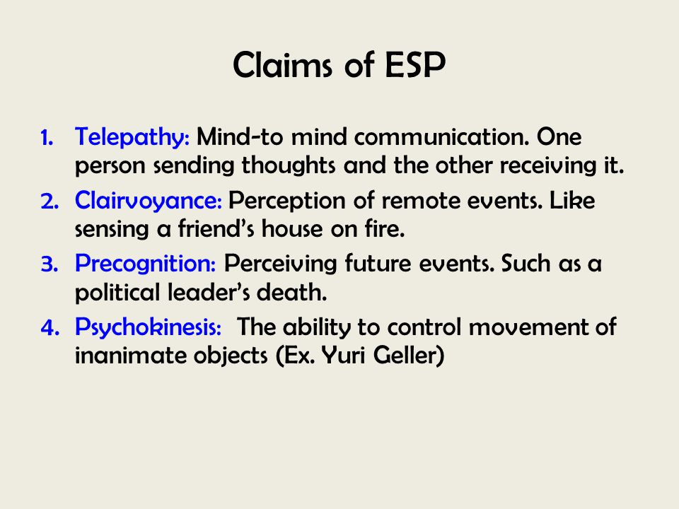 Claims of ESP 1.Telepathy: Mind-to mind communication. One person sending thoughts and the other receiving it. 2.Clairvoyance: Perception of remote ev