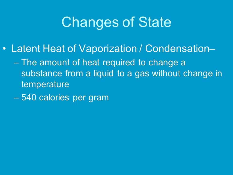 Changes of State Latent Heat of Vaporization / Condensation– –The amount of heat required to change a substance from a liquid to a gas without change in temperature –540 calories per gram