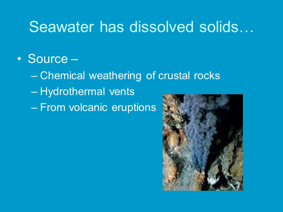 Seawater has dissolved solids… Source – –Chemical weathering of crustal rocks –Hydrothermal vents –From volcanic eruptions