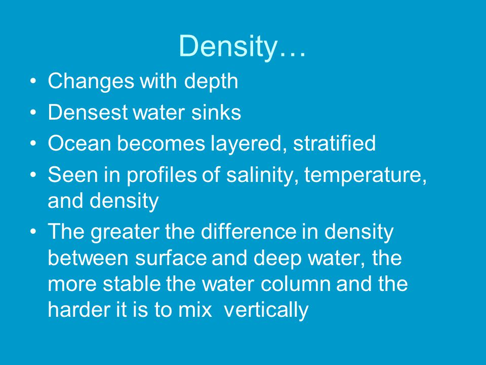 Density… Changes with depth Densest water sinks Ocean becomes layered, stratified Seen in profiles of salinity, temperature, and density The greater t