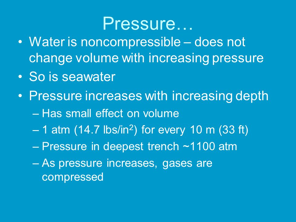 Pressure… Water is noncompressible – does not change volume with increasing pressure So is seawater Pressure increases with increasing depth –Has small effect on volume –1 atm (14.7 lbs/in 2 ) for every 10 m (33 ft) –Pressure in deepest trench ~1100 atm –As pressure increases, gases are compressed