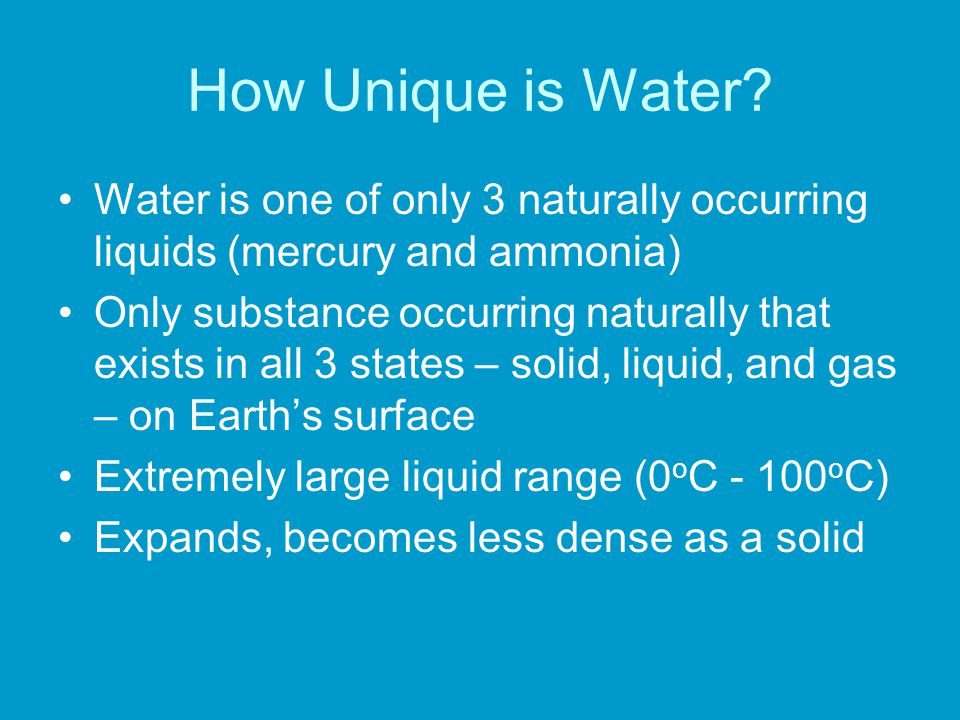 How Unique is Water? Water is one of only 3 naturally occurring liquids (mercury and ammonia) Only substance occurring naturally that exists in all 3