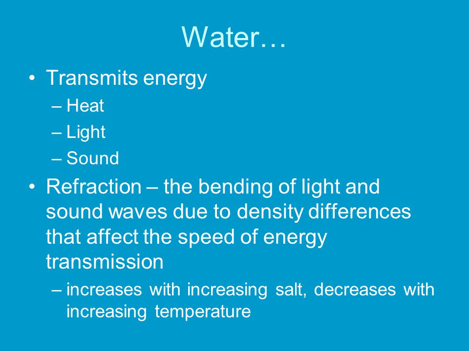 Water… Transmits energy –Heat –Light –Sound Refraction – the bending of light and sound waves due to density differences that affect the speed of ener