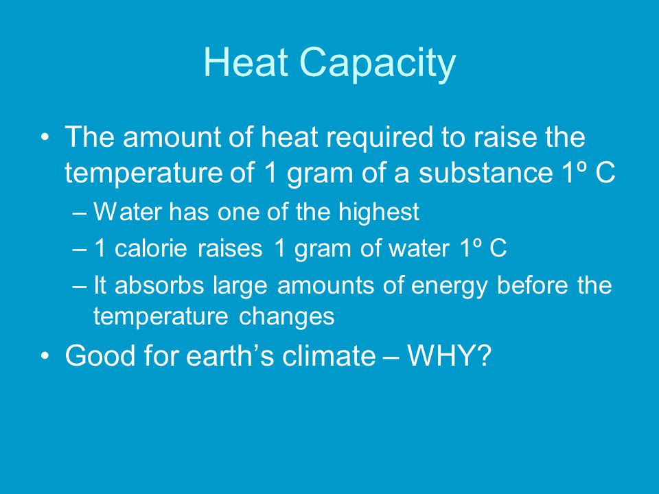 Heat Capacity The amount of heat required to raise the temperature of 1 gram of a substance 1º C –Water has one of the highest –1 calorie raises 1 gra
