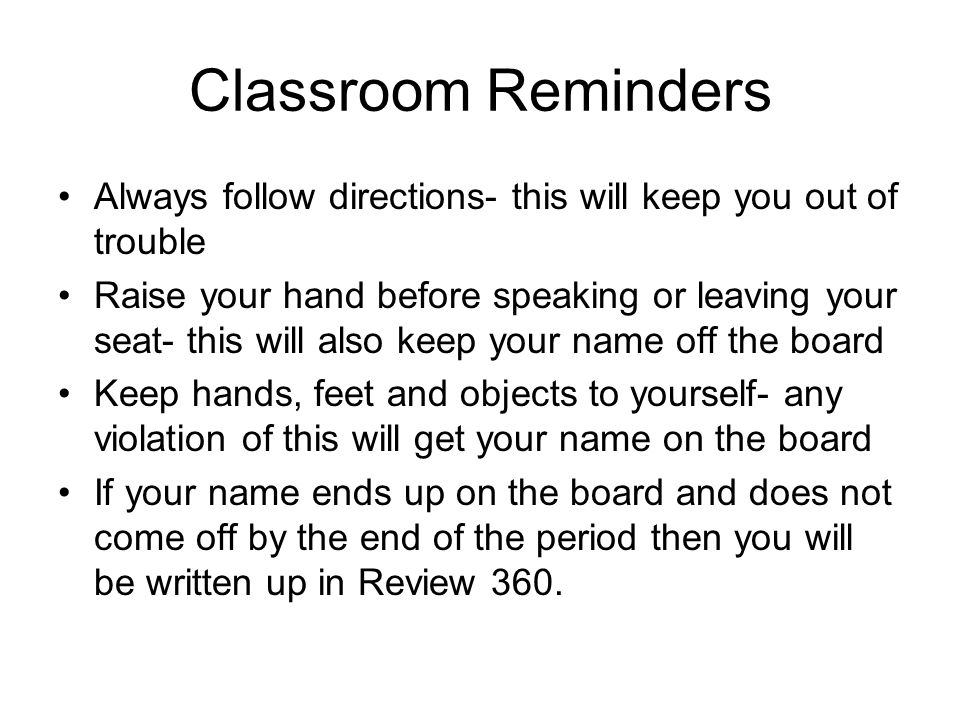 Classroom Reminders Always follow directions- this will keep you out of trouble Raise your hand before speaking or leaving your seat- this will also k