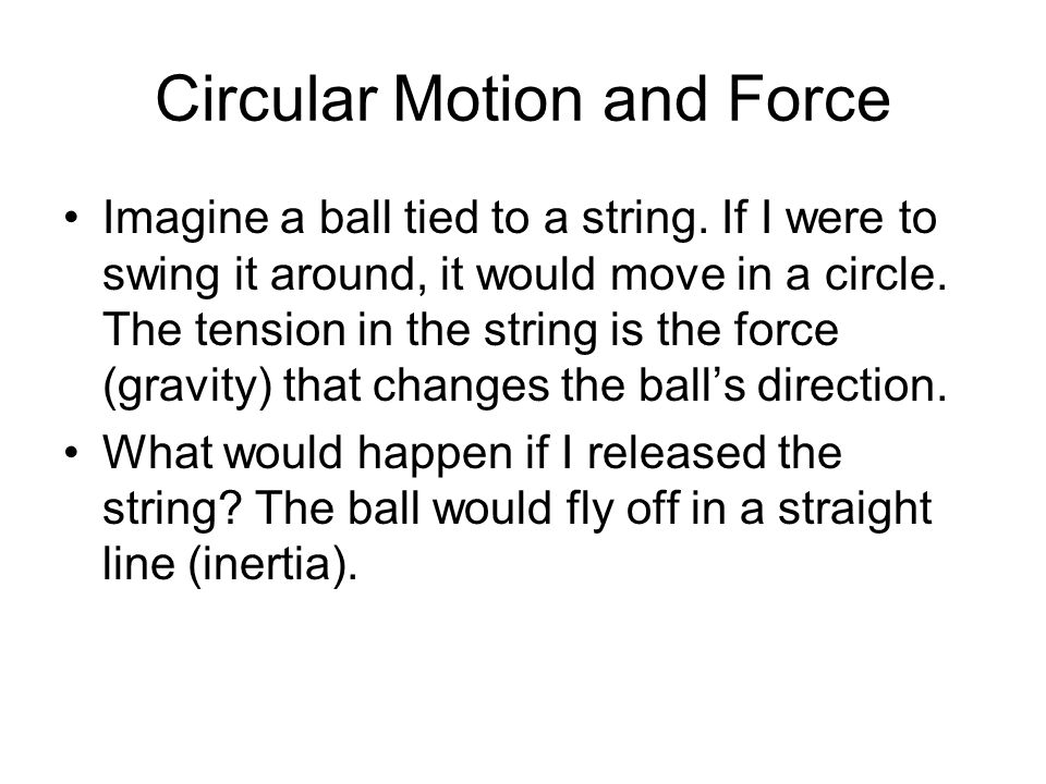 Circular Motion and Force Imagine a ball tied to a string. If I were to swing it around, it would move in a circle. The tension in the string is the f