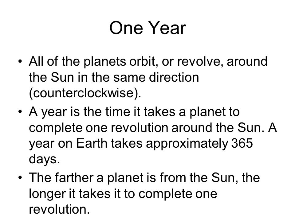 One Year All of the planets orbit, or revolve, around the Sun in the same direction (counterclockwise). A year is the time it takes a planet to comple
