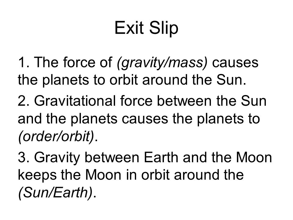 Exit Slip 1. The force of (gravity/mass) causes the planets to orbit around the Sun. 2. Gravitational force between the Sun and the planets causes the