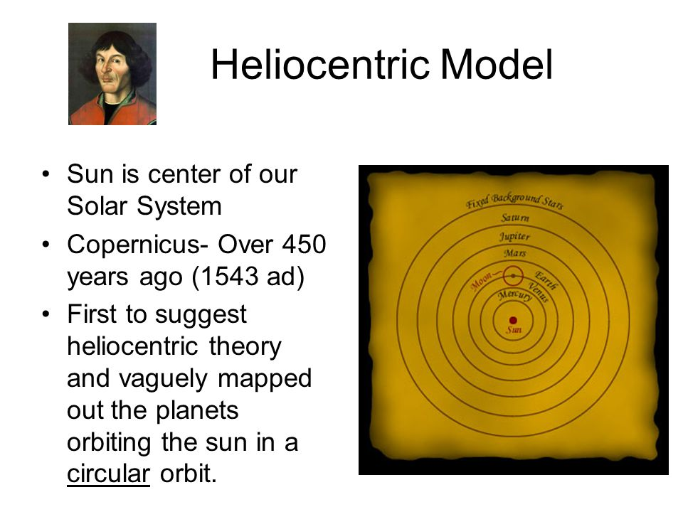 Heliocentric Model Sun is center of our Solar System Copernicus- Over 450 years ago (1543 ad) First to suggest heliocentric theory and vaguely mapped