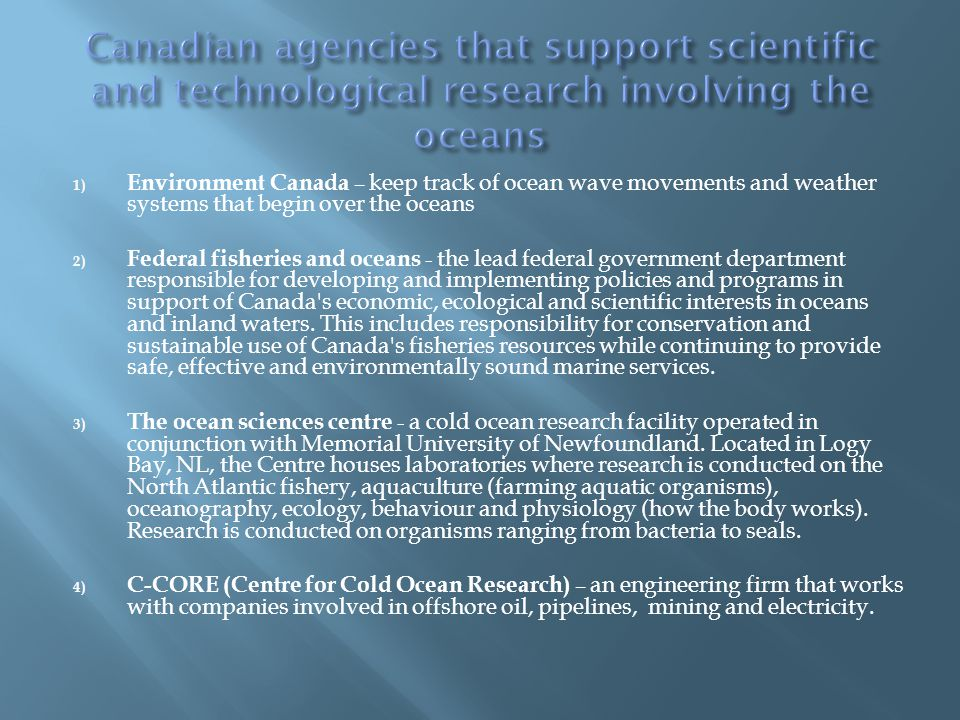1) Environment Canada – keep track of ocean wave movements and weather systems that begin over the oceans 2) Federal fisheries and oceans - the lead f
