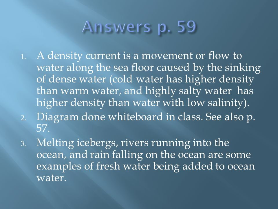 1. A density current is a movement or flow to water along the sea floor caused by the sinking of dense water (cold water has higher density than warm