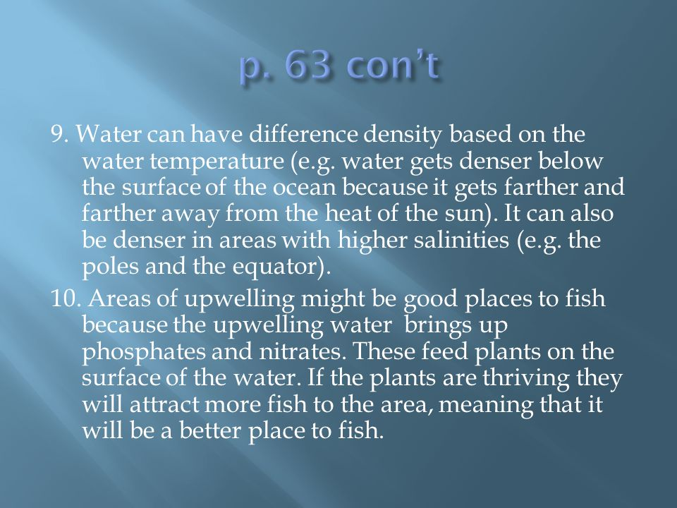 9. Water can have difference density based on the water temperature (e.g. water gets denser below the surface of the ocean because it gets farther and