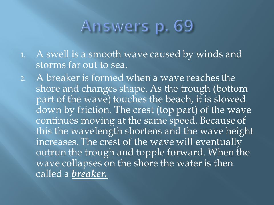 1. A swell is a smooth wave caused by winds and storms far out to sea. 2. A breaker is formed when a wave reaches the shore and changes shape. As the