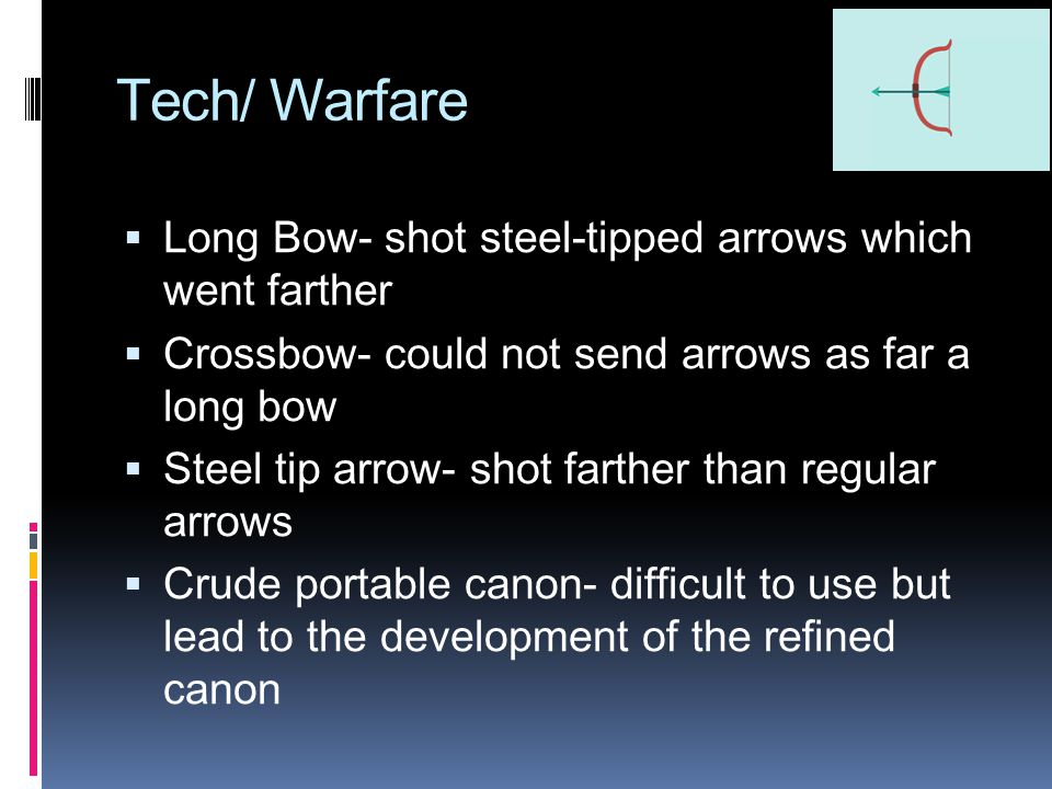 Tech/ Warfare  Long Bow- shot steel-tipped arrows which went farther  Crossbow- could not send arrows as far a long bow  Steel tip arrow- shot farther than regular arrows  Crude portable canon- difficult to use but lead to the development of the refined canon