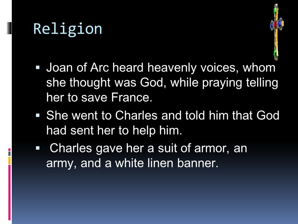 Religion  Joan of Arc heard heavenly voices, whom she thought was God, while praying telling her to save France.