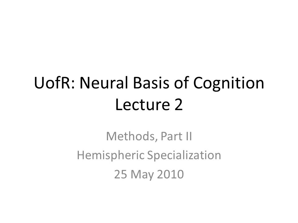 UofR: Neural Basis of Cognition Lecture 2 Methods, Part II Hemispheric Specialization 25 May 2010