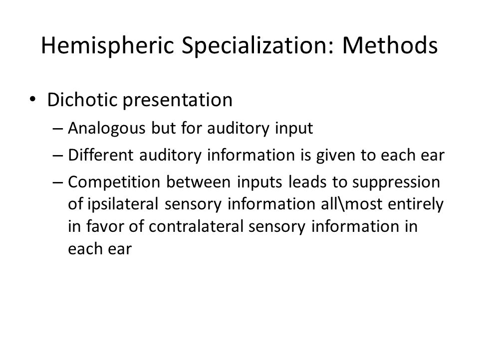 Hemispheric Specialization: Methods Dichotic presentation – Analogous but for auditory input – Different auditory information is given to each ear – Competition between inputs leads to suppression of ipsilateral sensory information all\most entirely in favor of contralateral sensory information in each ear
