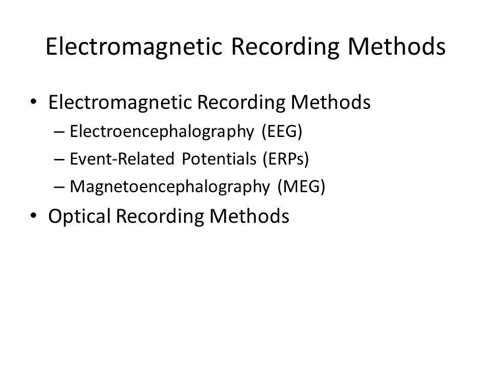 Electromagnetic Recording Methods – Electroencephalography (EEG) – Event-Related Potentials (ERPs) – Magnetoencephalography (MEG) Optical Recording Methods