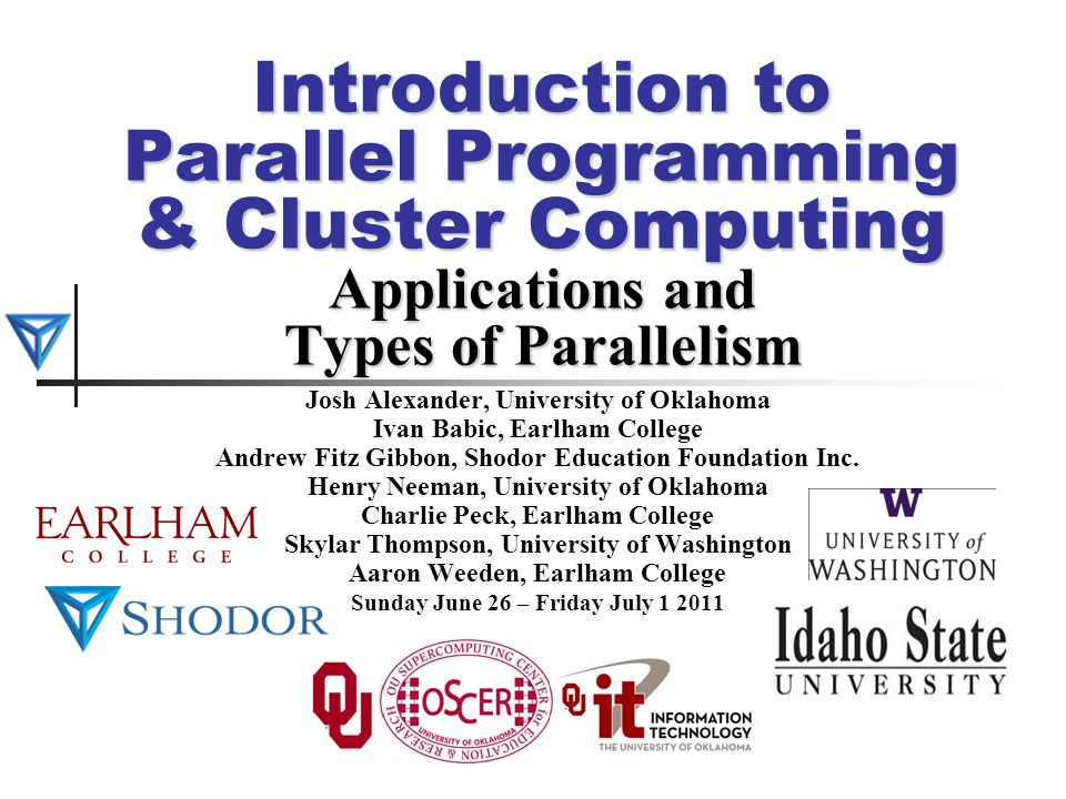 Introduction to Parallel Programming & Cluster Computing Applications and Types of Parallelism Josh Alexander, University of Oklahoma Ivan Babic, Earl