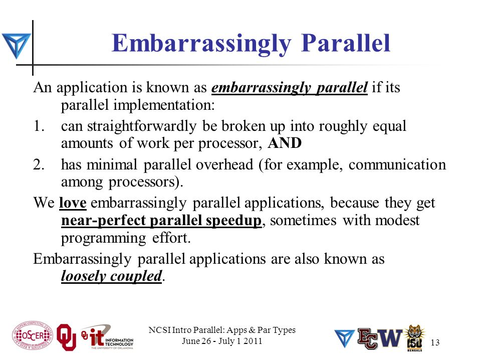 13 Embarrassingly Parallel An application is known as embarrassingly parallel if its parallel implementation: 1.can straightforwardly be broken up int