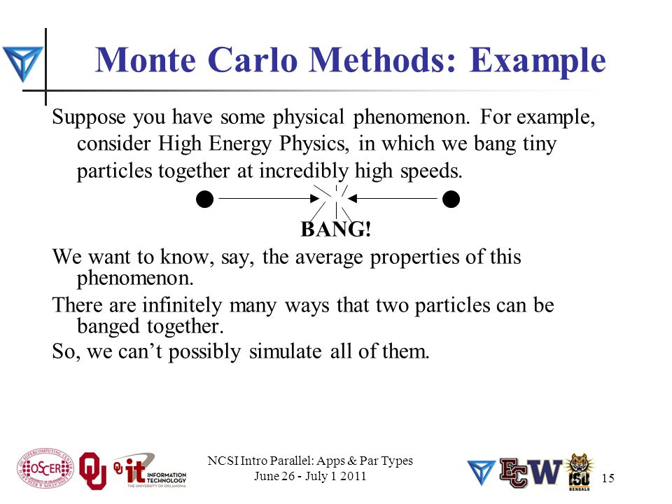 15 Monte Carlo Methods: Example Suppose you have some physical phenomenon. For example, consider High Energy Physics, in which we bang tiny particles