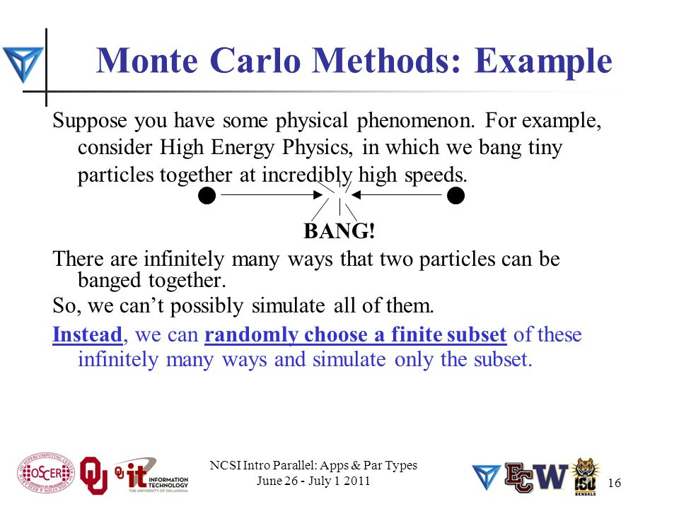 16 Monte Carlo Methods: Example Suppose you have some physical phenomenon. For example, consider High Energy Physics, in which we bang tiny particles