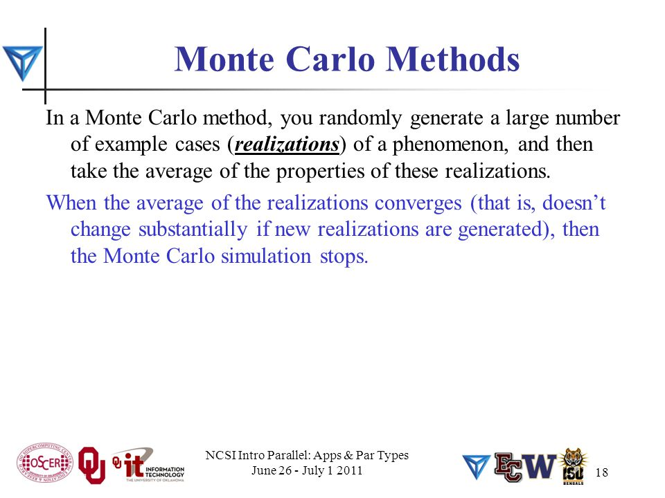 18 Monte Carlo Methods In a Monte Carlo method, you randomly generate a large number of example cases (realizations) of a phenomenon, and then take th