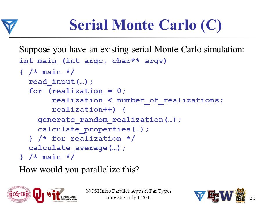 20 Serial Monte Carlo (C) Suppose you have an existing serial Monte Carlo simulation: int main (int argc, char** argv) { /* main */ read_input(…); for (realization = 0; realization < number_of_realizations; realization++) { generate_random_realization(…); calculate_properties(…); } /* for realization */ calculate_average(…); } /* main */ How would you parallelize this.