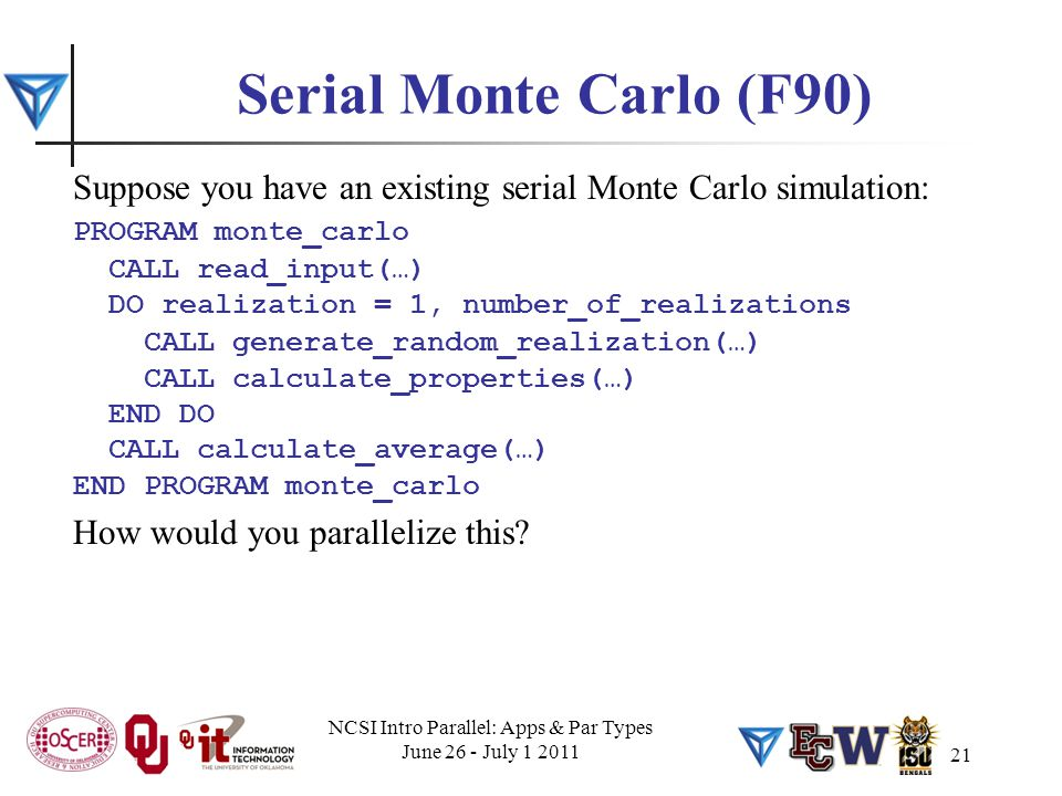 21 Serial Monte Carlo (F90) Suppose you have an existing serial Monte Carlo simulation: PROGRAM monte_carlo CALL read_input(…) DO realization = 1, number_of_realizations CALL generate_random_realization(…) CALL calculate_properties(…) END DO CALL calculate_average(…) END PROGRAM monte_carlo How would you parallelize this.