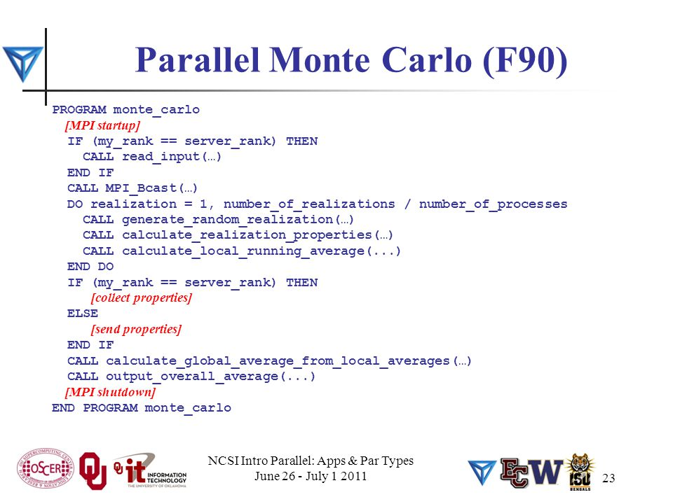 23 Parallel Monte Carlo (F90) PROGRAM monte_carlo [MPI startup] IF (my_rank == server_rank) THEN CALL read_input(…) END IF CALL MPI_Bcast(…) DO realization = 1, number_of_realizations / number_of_processes CALL generate_random_realization(…) CALL calculate_realization_properties(…) CALL calculate_local_running_average(...) END DO IF (my_rank == server_rank) THEN [collect properties] ELSE [send properties] END IF CALL calculate_global_average_from_local_averages(…) CALL output_overall_average(...) [MPI shutdown] END PROGRAM monte_carlo NCSI Intro Parallel: Apps & Par Types June 26 - July 1 2011