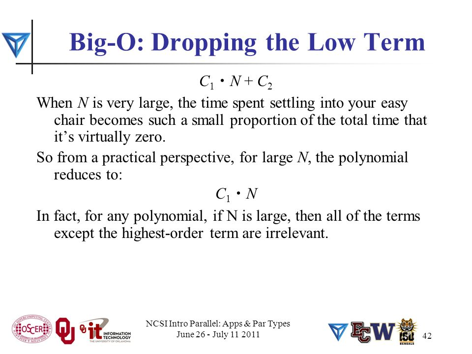 42 Big-O: Dropping the Low Term C 1. N + C 2 When N is very large, the time spent settling into your easy chair becomes such a small proportion of the