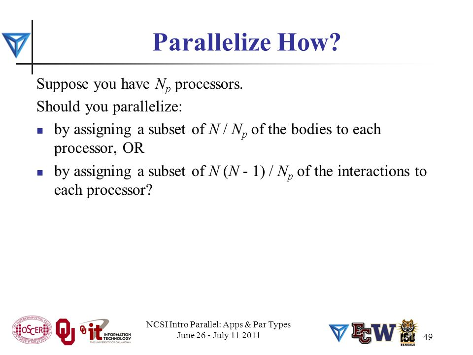 49 Parallelize How? Suppose you have N p processors. Should you parallelize: by assigning a subset of N / N p of the bodies to each processor, OR by a