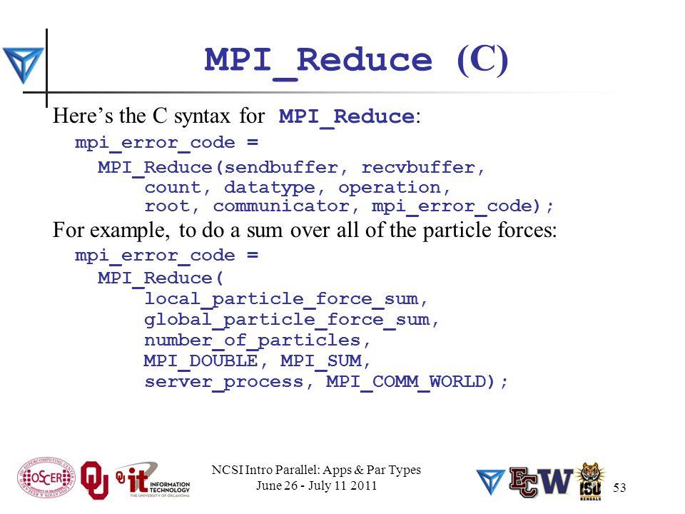 53 MPI_Reduce (C) Here's the C syntax for MPI_Reduce : mpi_error_code = MPI_Reduce(sendbuffer, recvbuffer, count, datatype, operation, root, communica
